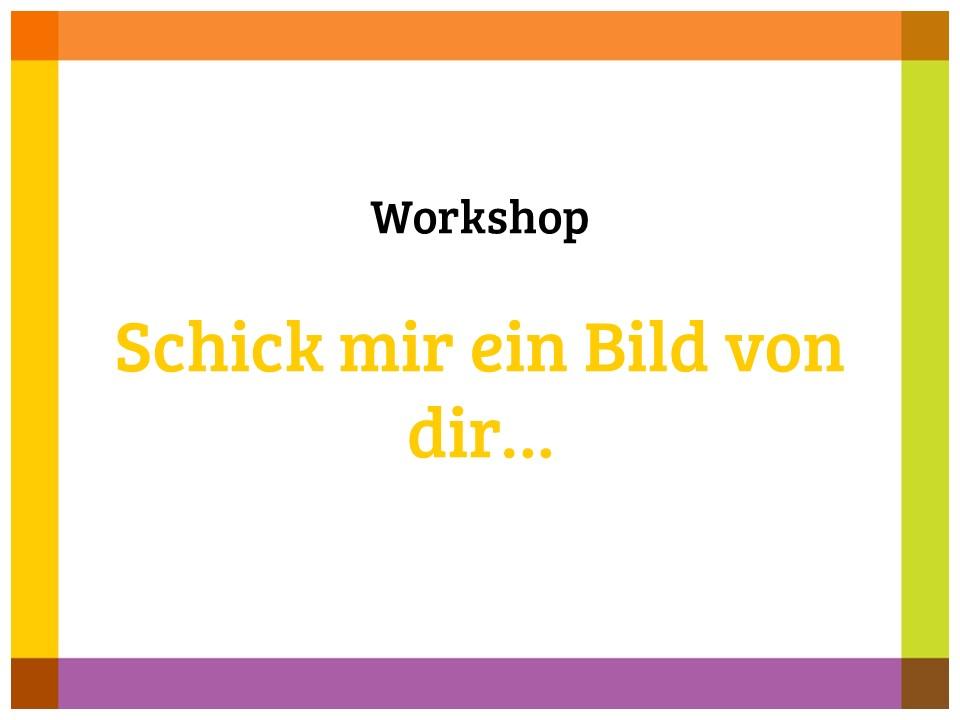 Workshop: Schick mir ein Bild von dir…